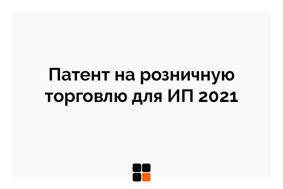 Патент на розничную торговлю для ИП 2021